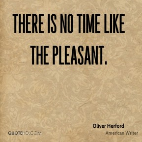 Oliver Herford  - There is no time like the pleasant.
