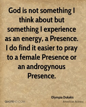 God is not something I think about but something I experience as an energy, a Presence. I do find it easier to pray to a female Presence or an androgynous Presence.