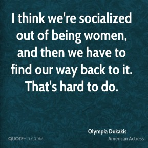I think we're socialized out of being women, and then we have to find our way back to it. That's hard to do.