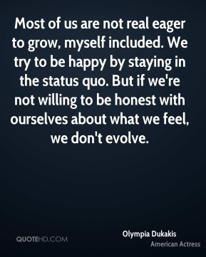Olympia Dukakis - Most of us are not real eager to grow, myself included. We try to be happy by staying in the status quo. But if we're not willing to be honest with ourselves about what we feel, we don't evolve.