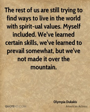 The rest of us are still trying to find ways to live in the world with spirit-ual values. Myself included. We've learned certain skills, we've learned to prevail somewhat, but we've not made it over the mountain.
