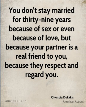 You don't stay married for thirty-nine years because of sex or even because of love, but because your partner is a real friend to you, because they respect and regard you.