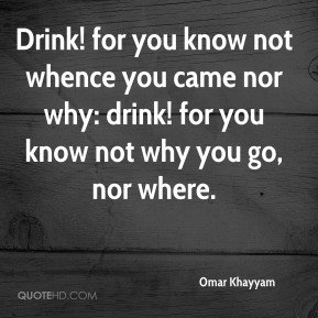 Drink! for you know not whence you came nor why: drink! for you know not why you go, nor where.