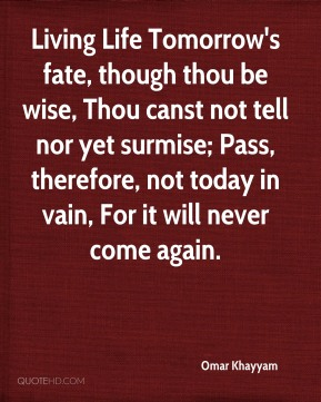 Living Life Tomorrow's fate, though thou be wise, Thou canst not tell nor yet surmise; Pass, therefore, not today in vain, For it will never come again.