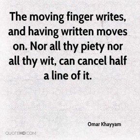 the moving finger writes and having writ moves on The moving finger writes, and having writ, moves on nor all your piety nor wit shall lure it back to cancel half a line, nor all your tears wash out a word of it.