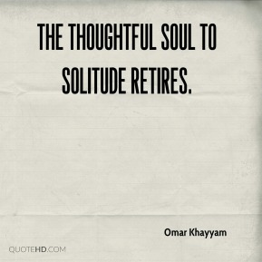 Omar Khayyam - The thoughtful soul to solitude retires.