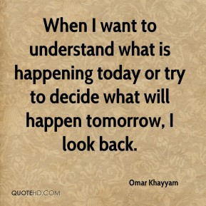 When I want to understand what is happening today or try to decide what will happen tomorrow, I look back.