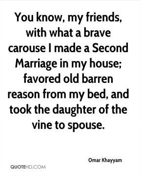 Omar Khayyam - You know, my friends, with what a brave carouse I made a Second Marriage in my house; favored old barren reason from my bed, and took the daughter of the vine to spouse.