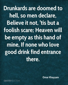 Drunkards are doomed to hell, so men declare, Believe it not, 'tis but a foolish scare; Heaven will be empty as this hand of mine, If none who love good drink find entrance there.