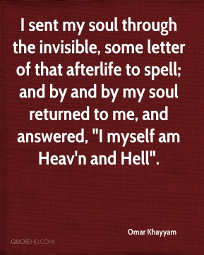 "Omar Khayyam  - I sent my soul through the invisible, some letter of that afterlife to spell; and by and by my soul returned to me, and answered, ""I myself am Heav'n and Hell""."