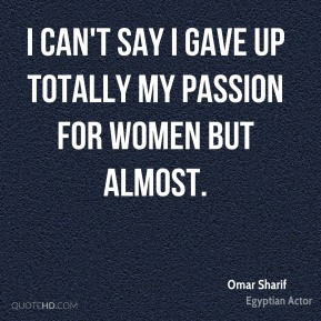 I can't say I gave up totally my passion for women but almost.
