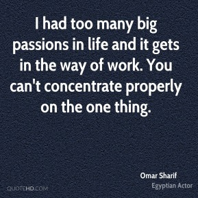 I had too many big passions in life and it gets in the way of work. You can't concentrate properly on the one thing.