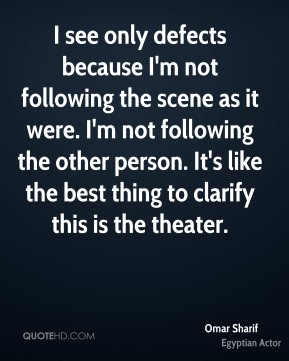 I see only defects because I'm not following the scene as it were. I'm not following the other person. It's like the best thing to clarify this is the theater.