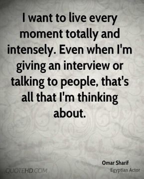 I want to live every moment totally and intensely. Even when I'm giving an interview or talking to people, that's all that I'm thinking about.