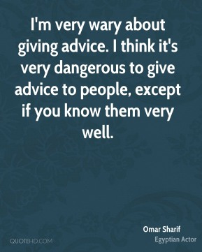 I'm very wary about giving advice. I think it's very dangerous to give advice to people, except if you know them very well.