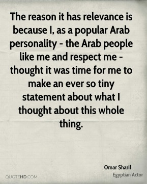 The reason it has relevance is because I, as a popular Arab personality - the Arab people like me and respect me - thought it was time for me to make an ever so tiny statement about what I thought about this whole thing.