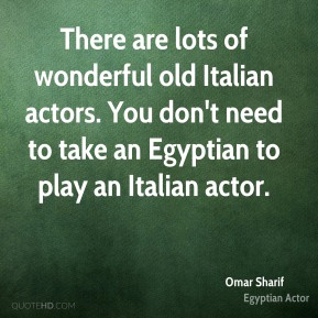 There are lots of wonderful old Italian actors. You don't need to take an Egyptian to play an Italian actor.