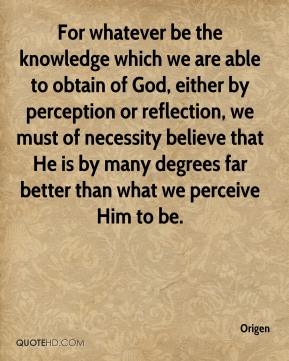 For whatever be the knowledge which we are able to obtain of God, either by perception or reflection, we must of necessity believe that He is by many degrees far better than what we perceive Him to be.