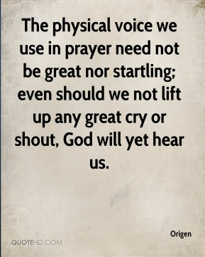 The physical voice we use in prayer need not be great nor startling; even should we not lift up any great cry or shout, God will yet hear us.