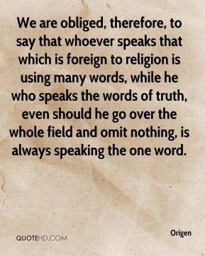 Origen - We are obliged, therefore, to say that whoever speaks that which is foreign to religion is using many words, while he who speaks the words of truth, even should he go over the whole field and omit nothing, is always speaking the one word.