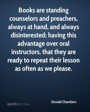Oswald Chambers  - Books are standing counselors and preachers, always at hand, and always disinterested; having this advantage over oral instructors, that they are ready to repeat their lesson as often as we please.
