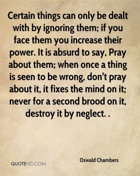 Oswald Chambers  - Certain things can only be dealt with by ignoring them; if you face them you increase their power. It is absurd to say, Pray about them; when once a thing is seen to be wrong, don't pray about it, it fixes the mind on it; never for a second brood on it, destroy it by neglect. .