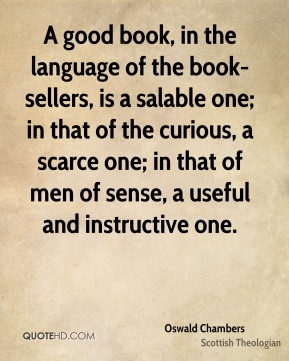 A good book, in the language of the book-sellers, is a salable one; in that of the curious, a scarce one; in that of men of sense, a useful and instructive one.