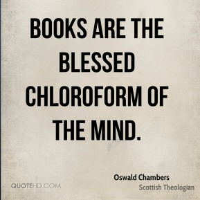 Oswald Chambers - Books are the blessed chloroform of the mind.