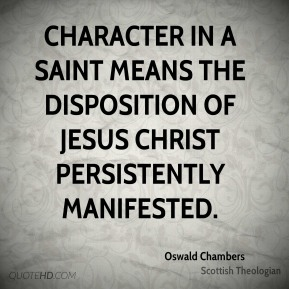 Oswald Chambers - Character in a saint means the disposition of Jesus Christ persistently manifested.