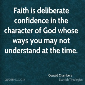 Oswald Chambers - Faith is deliberate confidence in the character of God whose ways you may not understand at the time.