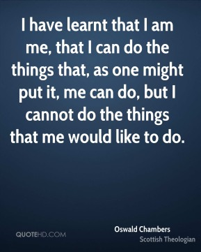 I have learnt that I am me, that I can do the things that, as one might put it, me can do, but I cannot do the things that me would like to do.