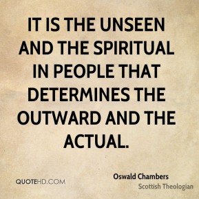 It is the unseen and the spiritual in people that determines the outward and the actual.