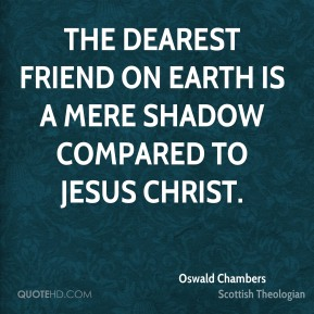 Oswald Chambers - The dearest friend on earth is a mere shadow compared to Jesus Christ.