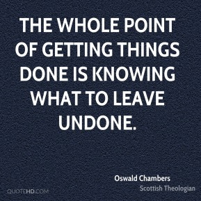 The whole point of getting things done is knowing what to leave undone.