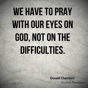 Oswald Chambers - We have to pray with our eyes on God, not on the difficulties.