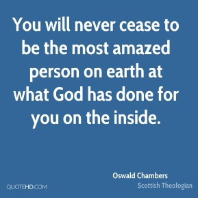 You will never cease to be the most amazed person on earth at what God has done for you on the inside.
