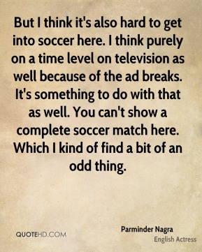 But I think it's also hard to get into soccer here. I think purely on a time level on television as well because of the ad breaks. It's something to do with that as well. You can't show a complete soccer match here. Which I kind of find a bit of an odd thing.