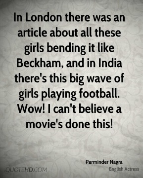 In London there was an article about all these girls bending it like Beckham, and in India there's this big wave of girls playing football. Wow! I can't believe a movie's done this!