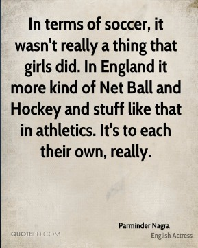 Parminder Nagra - In terms of soccer, it wasn't really a thing that girls did. In England it more kind of Net Ball and Hockey and stuff like that in athletics. It's to each their own, really.