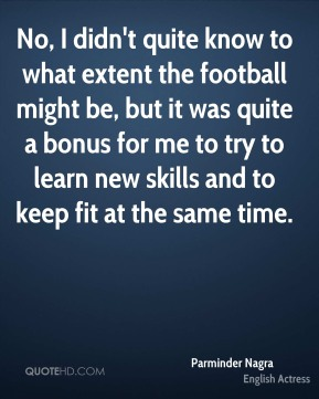 No, I didn't quite know to what extent the football might be, but it was quite a bonus for me to try to learn new skills and to keep fit at the same time.