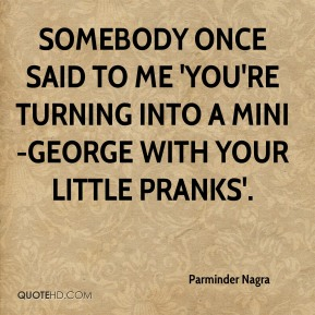 Parminder Nagra  - Somebody once said to me 'You're turning into a mini-George with your little pranks'.