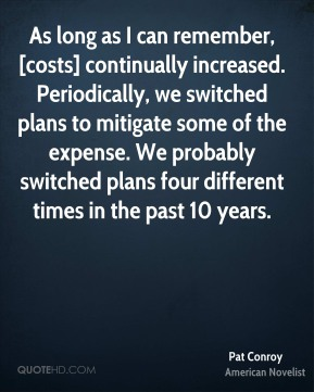 Pat Conroy  - As long as I can remember, [costs] continually increased. Periodically, we switched plans to mitigate some of the expense. We probably switched plans four different times in the past 10 years.
