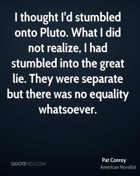 I thought I'd stumbled onto Pluto. What I did not realize, I had stumbled into the great lie. They were separate but there was no equality whatsoever.