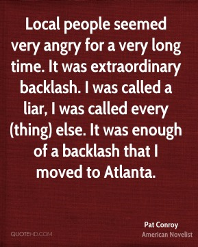 Pat Conroy  - Local people seemed very angry for a very long time. It was extraordinary backlash. I was called a liar, I was called every(thing) else. It was enough of a backlash that I moved to Atlanta.