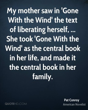 My mother saw in 'Gone With the Wind' the text of liberating herself, ... She took 'Gone With the Wind' as the central book in her life, and made it the central book in her family.