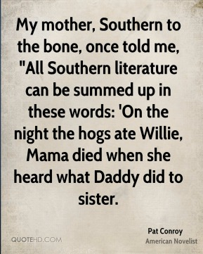 "Pat Conroy  - My mother, Southern to the bone, once told me, ""All Southern literature can be summed up in these words: 'On the night the hogs ate Willie, Mama died when she heard what Daddy did to sister."