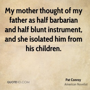 Pat Conroy  - My mother thought of my father as half barbarian and half blunt instrument, and she isolated him from his children.
