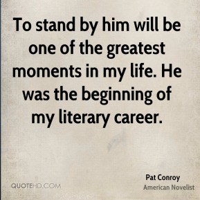 Pat Conroy  - To stand by him will be one of the greatest moments in my life. He was the beginning of my literary career.