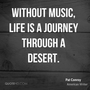 Pat Conroy - Without music, life is a journey through a desert.