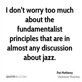 Pat Metheny - I don't worry too much about the fundamentalist principles that are in almost any discussion about jazz.